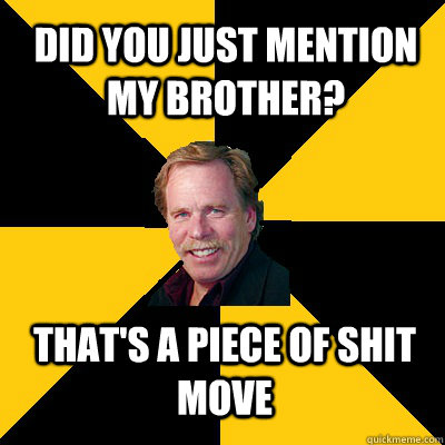 did you just mention my brother thats a piece of shit move - John Steigerwald