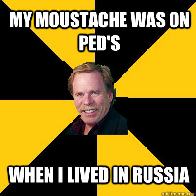 my moustache was on peds when i lived in russia - John Steigerwald