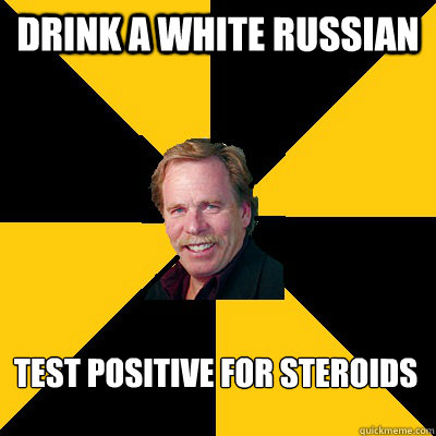 drink a white russian test positive for steroids - John Steigerwald