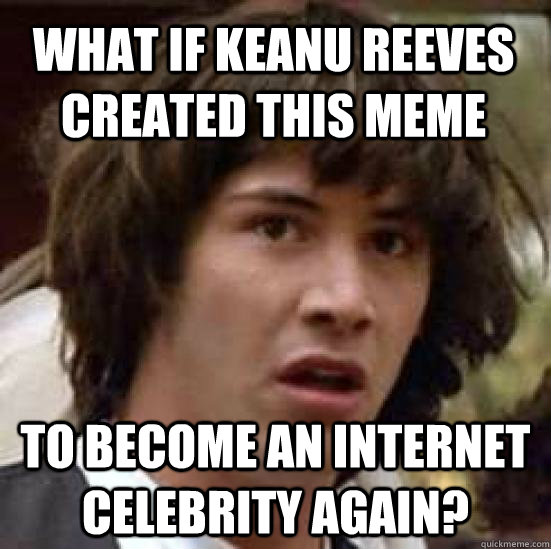what if keanu reeves created this meme to become an internet - conspiracy keanu