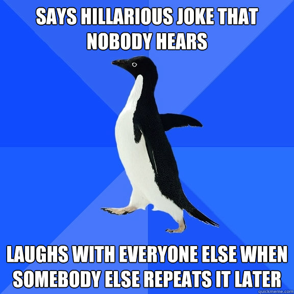 says hillarious joke that nobody hears laughs with everyone  - Socially Awkward Penguin
