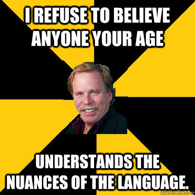 i refuse to believe anyone your age understands the nuances  - John Steigerwald