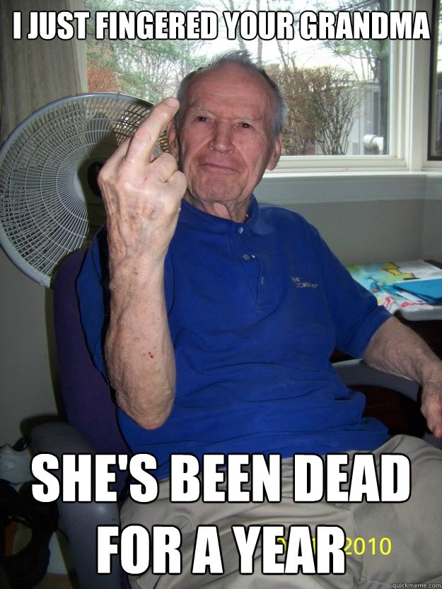i just fingered your grandma shes been dead for a year - Unrepentant Old Perv