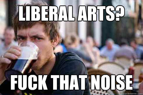 liberal arts fuck that noise - Lazy College Senior