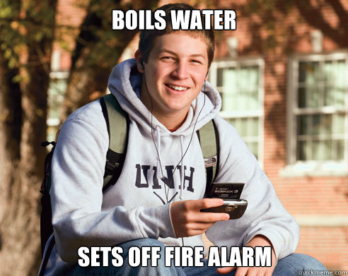boils water sets off fire alarm - College Freshman