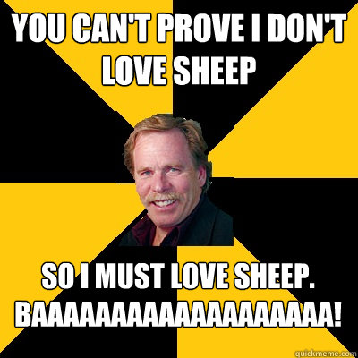 you cant prove i dont love sheep so i must love sheep baa - John Steigerwald