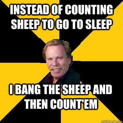 instead of counting sheep to go to sleep i bang the sheep an - John Steigerwald
