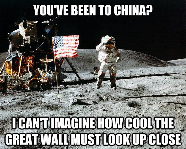 youve been to china i cant imagine how cool the great wal - Unimpressed Astronaut