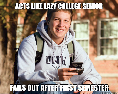 acts like lazy college senior fails out after first semester - College Freshman