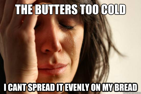 the butters too cold i cant spread it evenly on my bread - First World Problems
