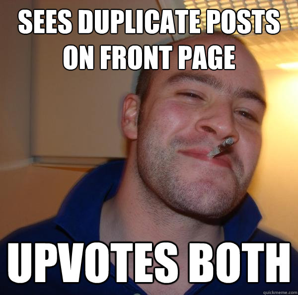 sees duplicate posts on front page upvotes both - Good Guy Greg