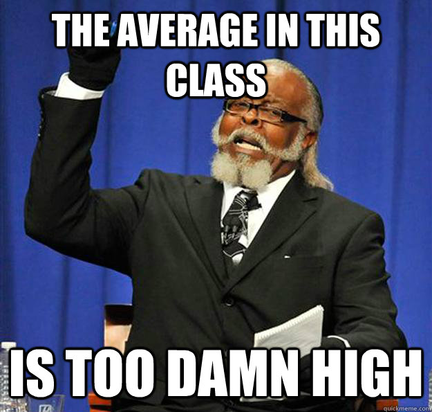 the average in this class is too damn high - Jimmy McMillan