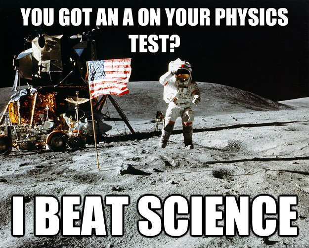 you got an a on your physics test i beat science - Unimpressed Astronaut