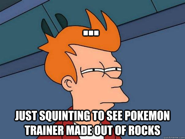  just squinting to see pokemon trainer made out of rocks - Futurama Fry