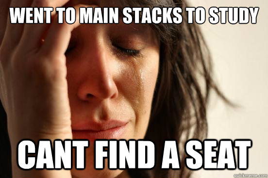 went to main stacks to study cant find a seat - First World Problems