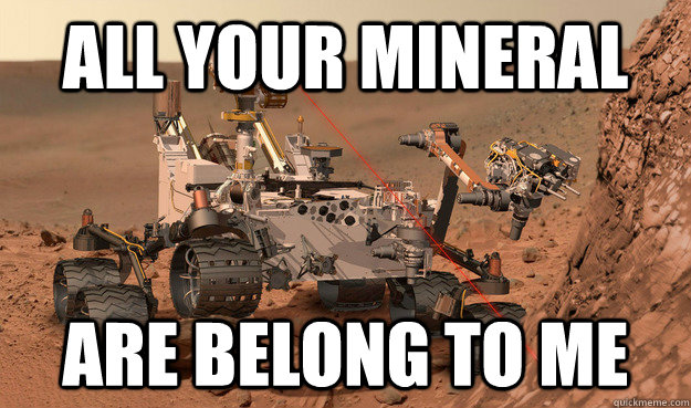 all your mineral are belong to me - Unimpressed Curiosity