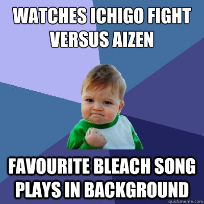 watches ichigo fight versus aizen favourite bleach song play - Success Kid