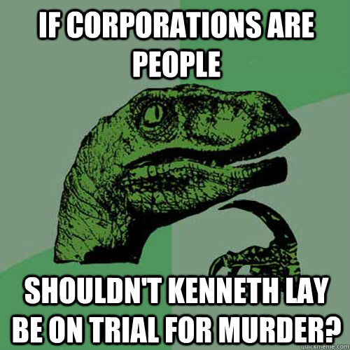 if corporations are people shouldnt kenneth lay be on trial - Philosoraptor