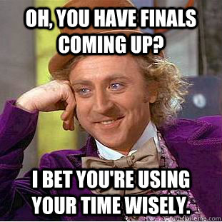 oh you have finals coming up i bet youre using your time  - Creepy Wonka