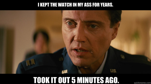 i kept the watch in my ass for years took it out 5 minutes  - Christopher Walken Pulp Fiction