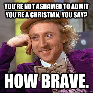 youre not ashamed to admit youre a christian you say how - Creepy Wonka