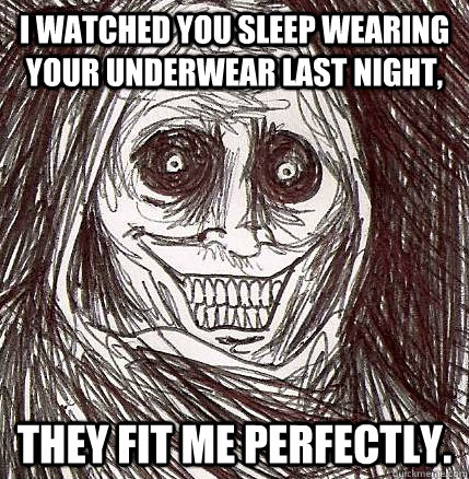 i watched you sleep wearing your underwear last night they  - Horrifying Houseguest
