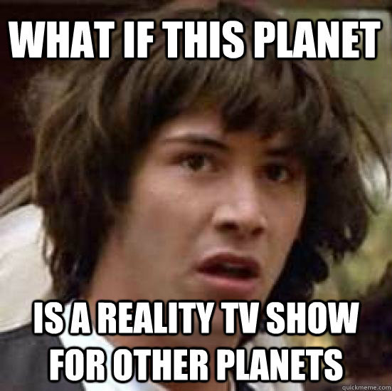 what if this planet is a reality tv show for other planets - conspiracy keanu