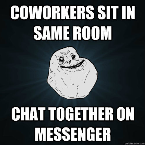 coworkers sit in same room chat together on messenger - Forever Alone