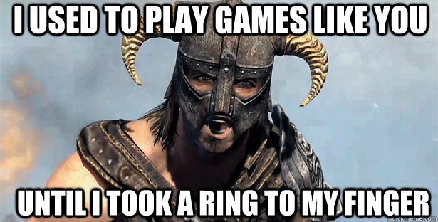 i used to play games like you until i took a ring to my fing - skyrim