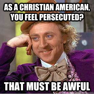 as a christian american you feel persecuted that must be a - Creepy Wonka
