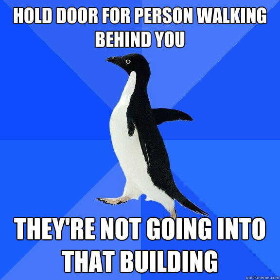 hold door for person walking behind you theyre not going in - Socially Awkward Penguin