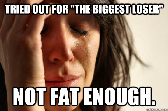 tried out for the biggest loser not fat enough - First World Problems