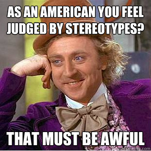 as an american you feel judged by stereotypes that must be  - Creepy Wonka