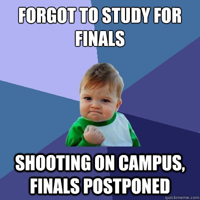 forgot to study for finals shooting on campus finals postpo - Success Kid