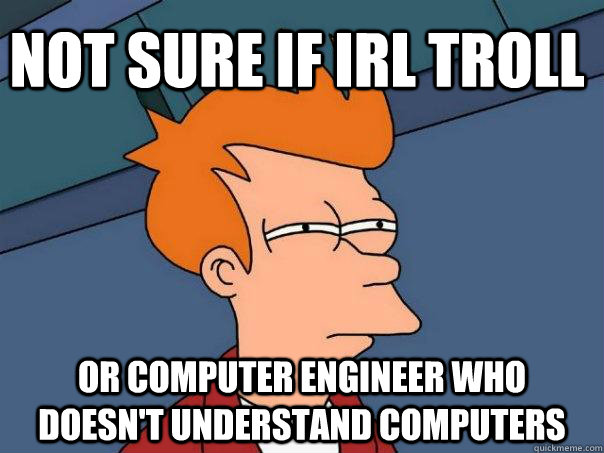 not sure if irl troll or computer engineer who doesnt under - Futurama Fry