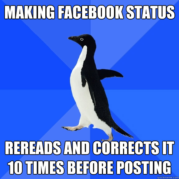 making facebook status rereads and corrects it 10 times befo - Socially Awkward Penguin