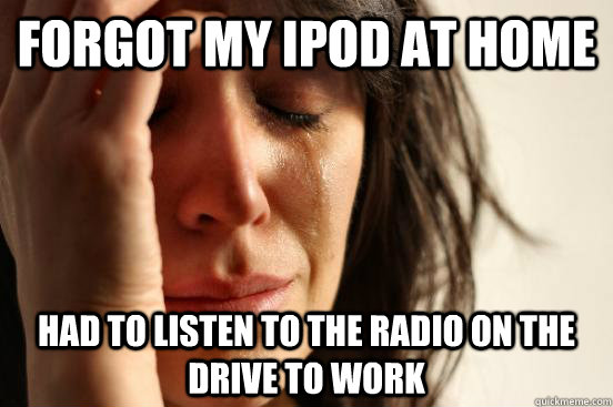 forgot my ipod at home had to listen to the radio on the dri - First World Problems