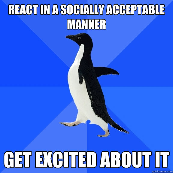 react in a socially acceptable manner get excited about it - Socially Awkward Penguin