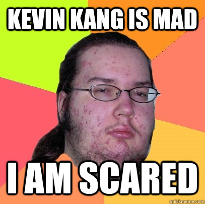 kevin kang is mad i am scared - Butthurt Dweller