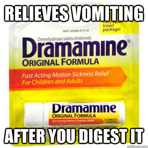 relieves vomiting after you digest it - Scumbag Dramamine