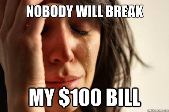 nobody will break my 100 bill - First World Problems