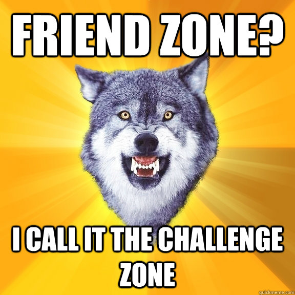 friend zone i call it the challenge zone - Courage Wolf