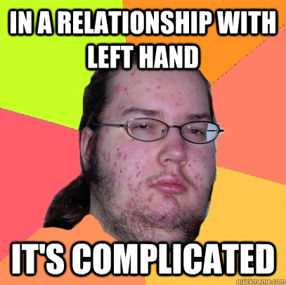 in a relationship with left hand its complicated - Butthurt Dweller