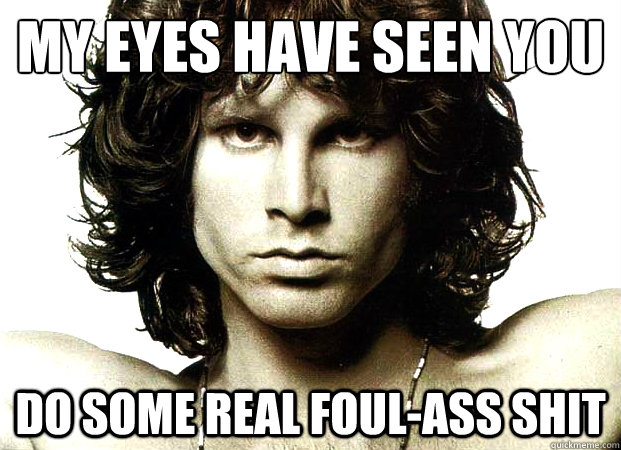 my eyes have seen you do some real foulass shit - Jim Morrison Sex Advice