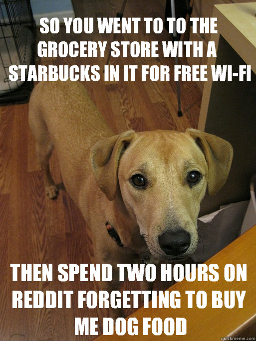 so you went to to the grocery store with a starbucks in it  - Redditors Dog