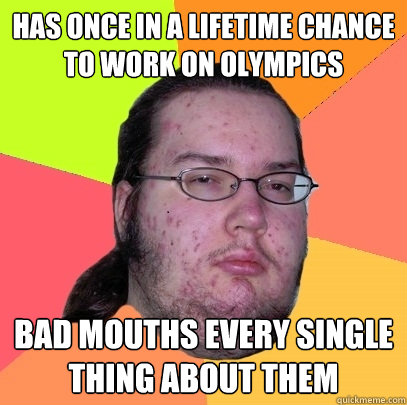 has once in a lifetime chance to work on olympics bad mouths - Butthurt Dweller
