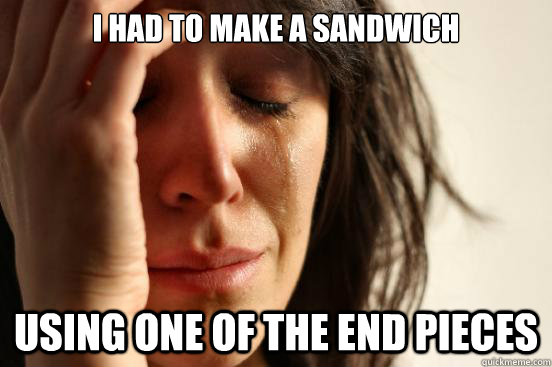 i had to make a sandwich using one of the end pieces - First World Problems