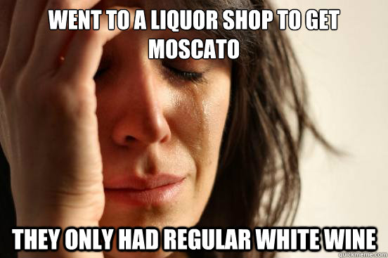 went to a liquor shop to get moscato they only had regular w - First World Problems