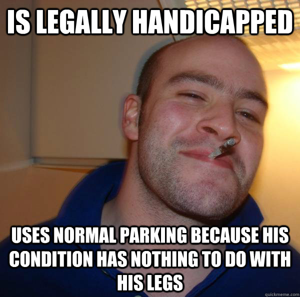 is legally handicapped uses normal parking because his condi - Good Guy Greg