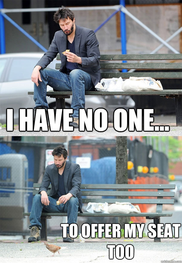 i have no one to offer my seat too - Sad Keanu